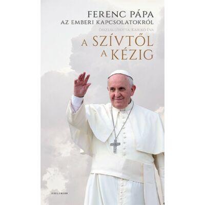 A szívtől a kézig - Ferenc pápa az emberi kapcsolatokról
