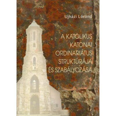 A katolikus katonai ordinariátus struktúrája és szabályozása